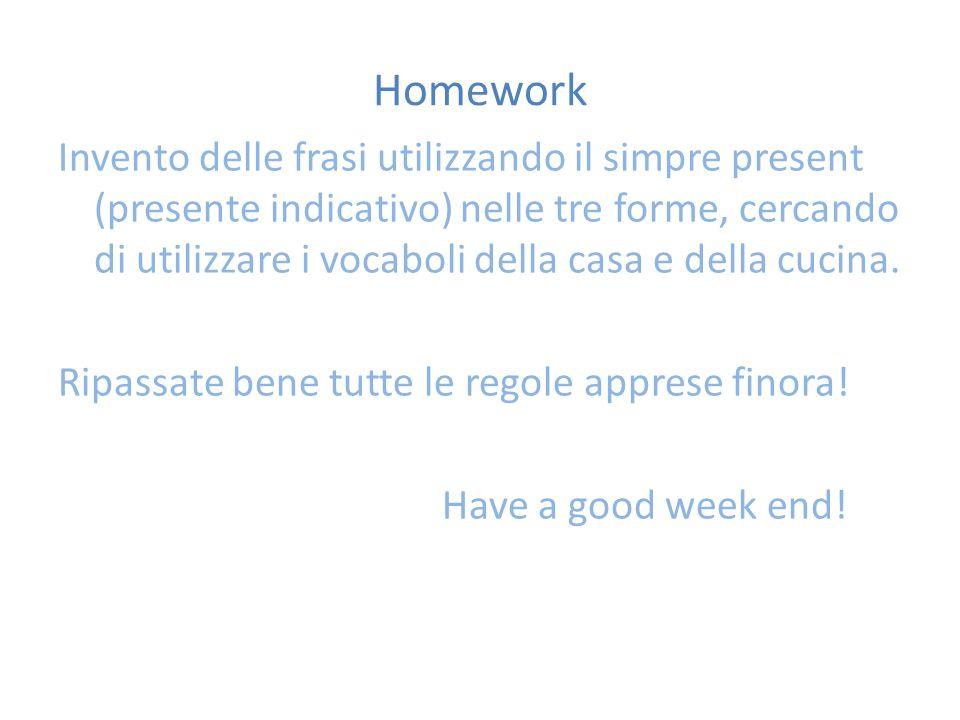 Homework Invento delle frasi utilizzando il simpre present (presente indicativo) nelle tre forme, cercando di utilizzare i vocaboli della casa e della cucina.