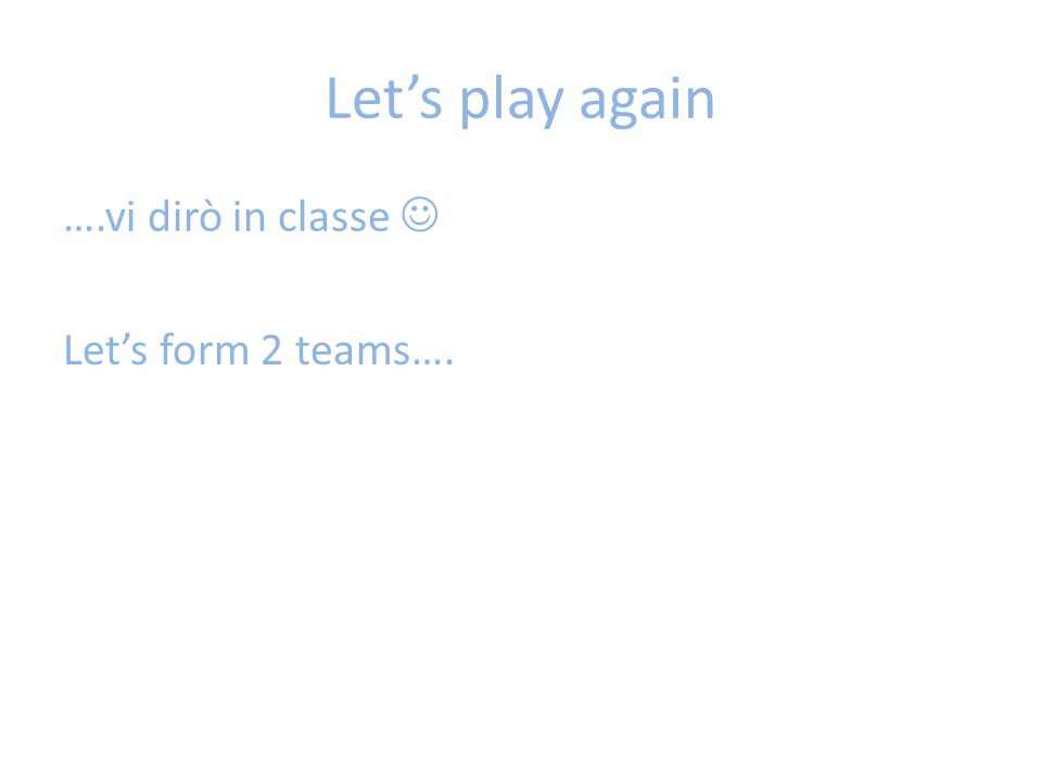 Let's play again ….vi dirò in classe Let's form 2 teams….