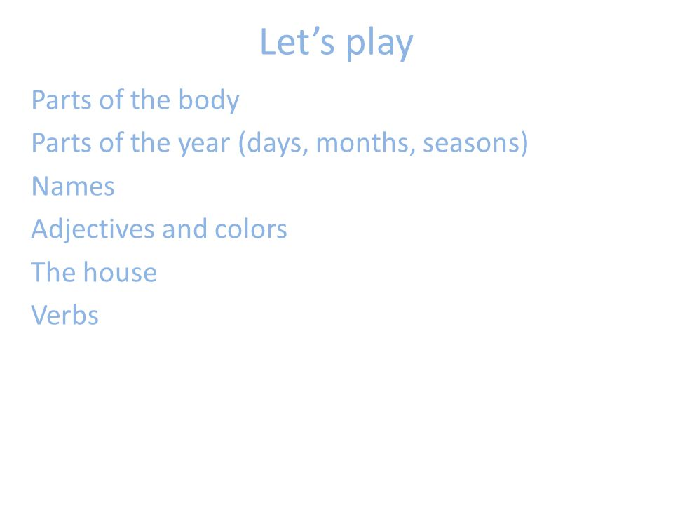 Let's play Parts of the body Parts of the year (days, months, seasons) Names Adjectives and colors The house Verbs