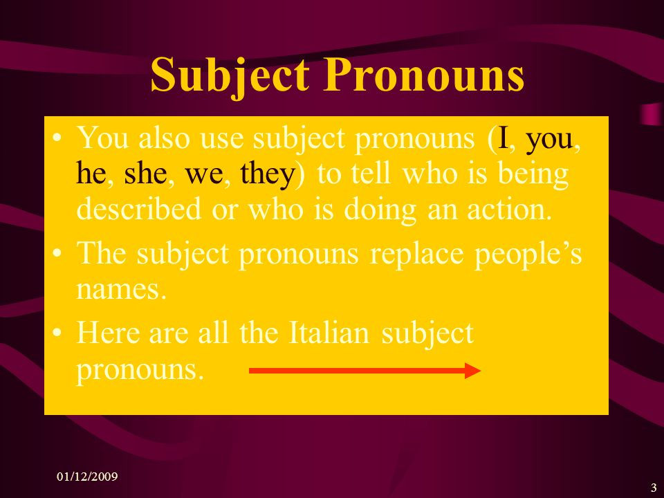 01/12/2009 3 Subject Pronouns You also use subject pronouns (I, you, he, she, we, they) to tell who is being described or who is doing an action.