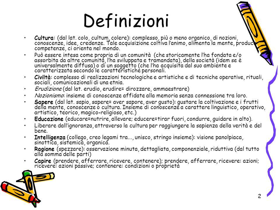 2 Definizioni Cultura: (dal lat. colo, cultum, colere): complesso, più o meno organico, di nozioni, conoscenze, idee, credenze. Tale acquisizione colt