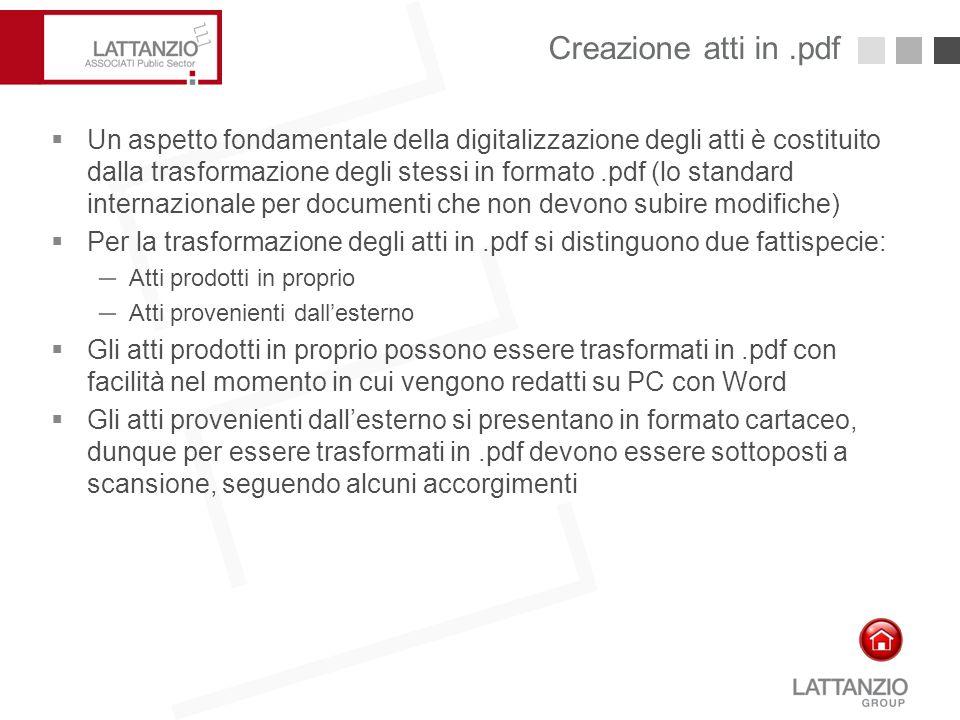 Creazione atti in.pdf10  Un aspetto fondamentale della digitalizzazione degli atti è costituito dalla trasformazione degli stessi in formato.pdf (lo