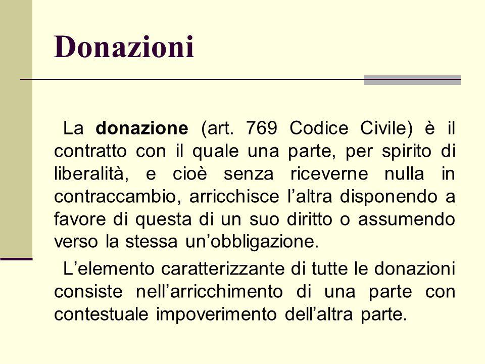 Donazioni La donazione (art. 769 Codice Civile) è il contratto con il quale una parte, per spirito di liberalità, e cioè senza riceverne nulla in cont