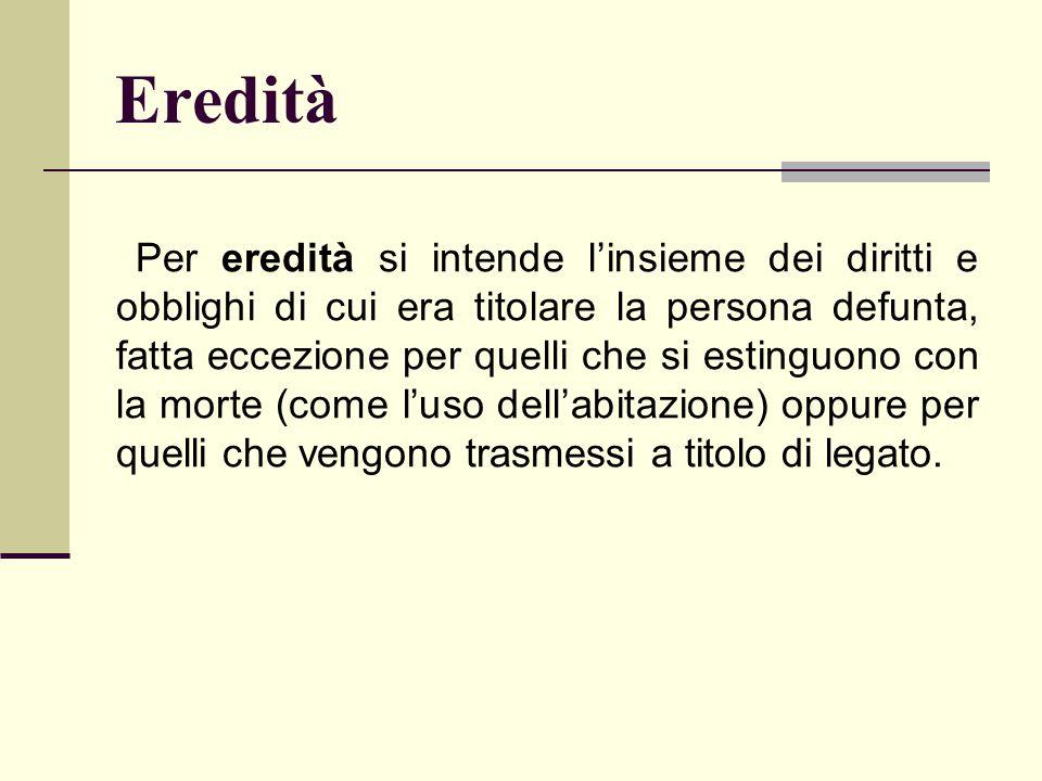 Eredità Per eredità si intende l'insieme dei diritti e obblighi di cui era titolare la persona defunta, fatta eccezione per quelli che si estinguono c