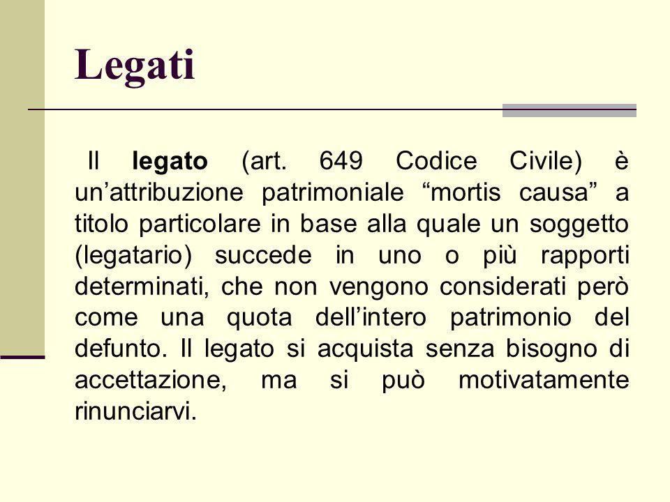 """Legati Il legato (art. 649 Codice Civile) è un'attribuzione patrimoniale """"mortis causa"""" a titolo particolare in base alla quale un soggetto (legatario"""