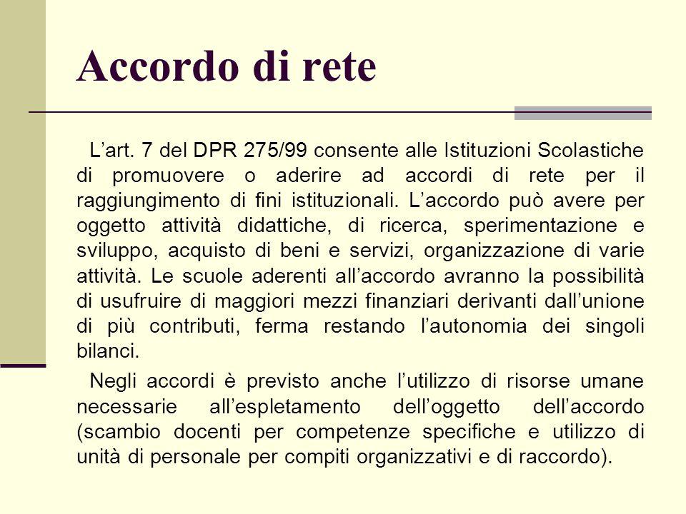 Accordo di rete L'art. 7 del DPR 275/99 consente alle Istituzioni Scolastiche di promuovere o aderire ad accordi di rete per il raggiungimento di fini