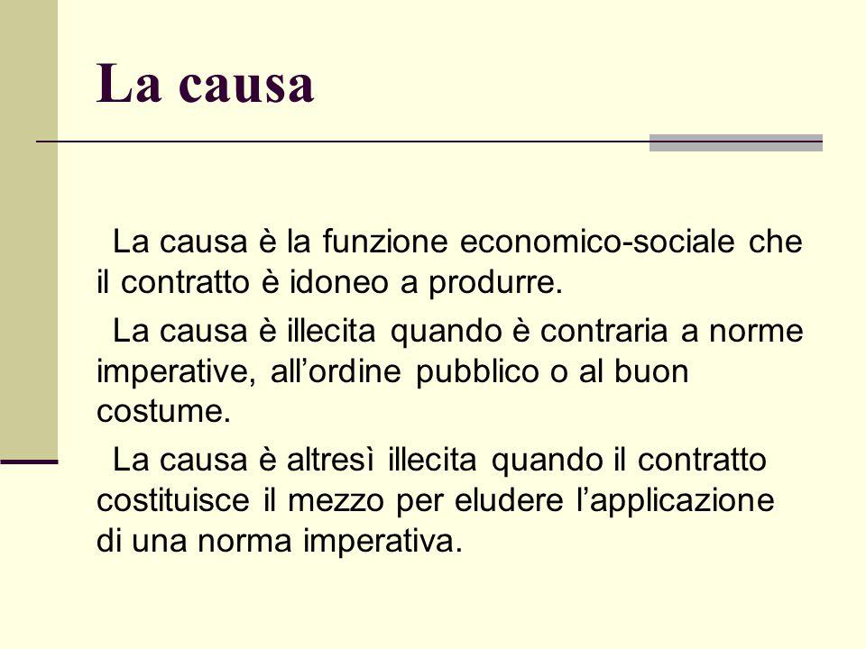 La causa La causa è la funzione economico-sociale che il contratto è idoneo a produrre. La causa è illecita quando è contraria a norme imperative, all