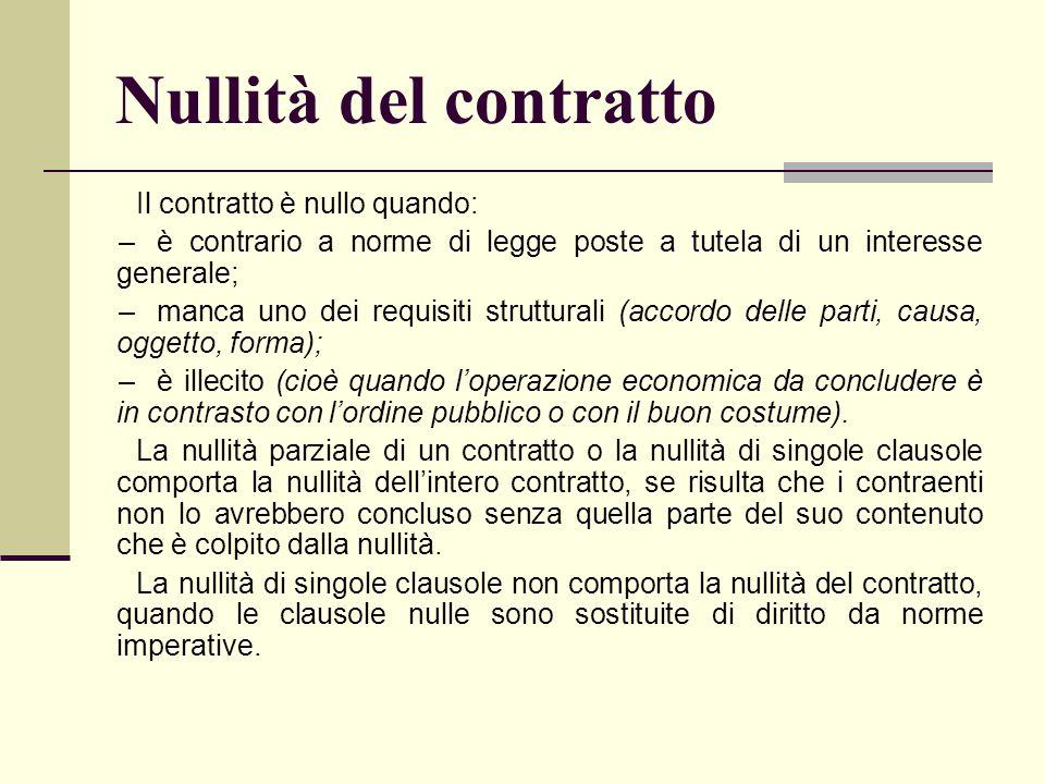 Nullità del contratto Il contratto è nullo quando: –è contrario a norme di legge poste a tutela di un interesse generale; –manca uno dei requisiti str