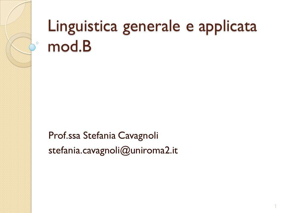 Linguistica generale e applicata mod.B Prof.ssa Stefania Cavagnoli stefania.cavagnoli@uniroma2.it 1