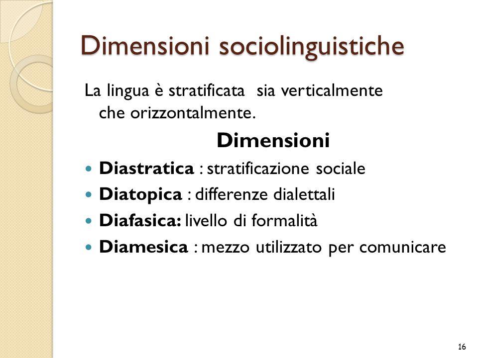 Dimensioni sociolinguistiche La lingua è stratificata sia verticalmente che orizzontalmente. Dimensioni Diastratica : stratificazione sociale Diatopic