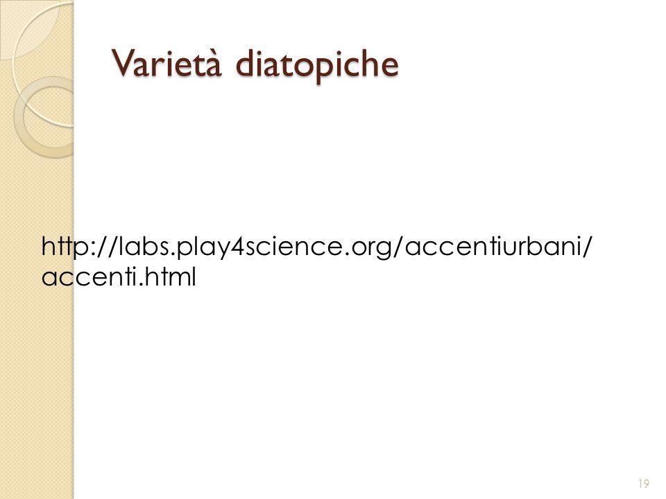 Varietà diatopiche 19 http://labs.play4science.org/accentiurbani/ accenti.html