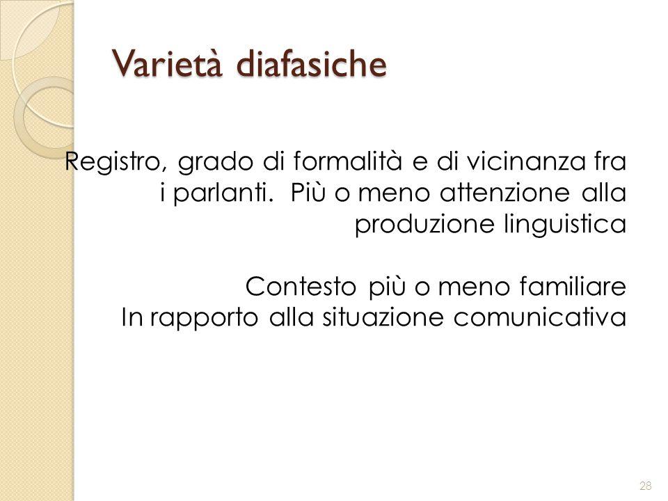 Varietà diafasiche Registro, grado di formalità e di vicinanza fra i parlanti. Più o meno attenzione alla produzione linguistica Contesto più o meno f