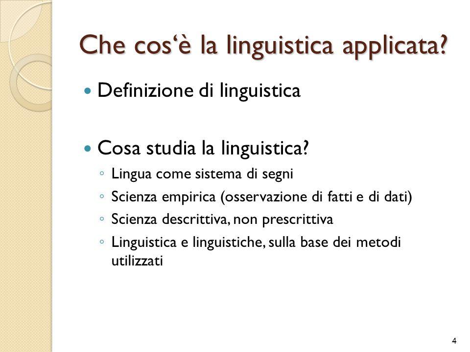 Che cos'è la linguistica applicata? Definizione di linguistica Cosa studia la linguistica? ◦ Lingua come sistema di segni ◦ Scienza empirica (osservaz