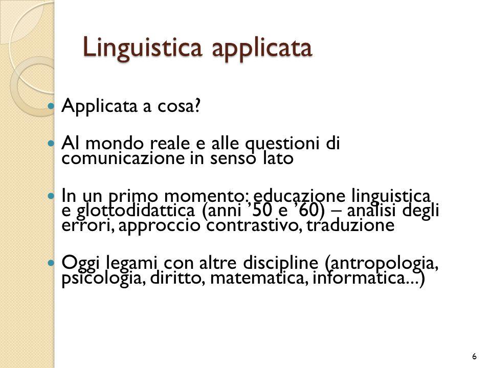 Linguistica applicata Applicata a cosa? Al mondo reale e alle questioni di comunicazione in senso lato In un primo momento: educazione linguistica e g