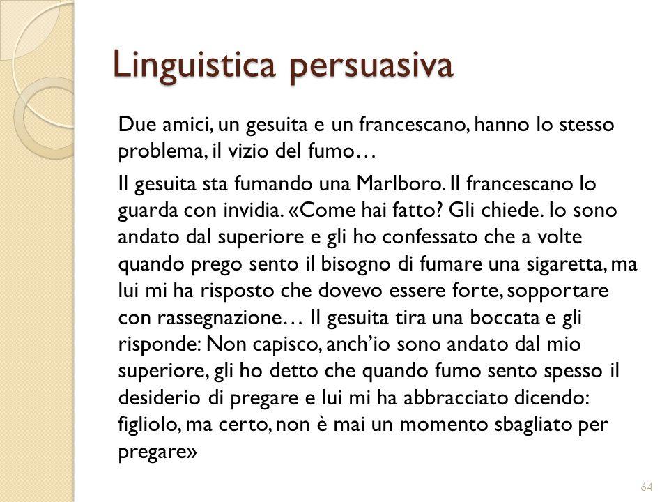 Linguistica persuasiva Due amici, un gesuita e un francescano, hanno lo stesso problema, il vizio del fumo… Il gesuita sta fumando una Marlboro. Il fr