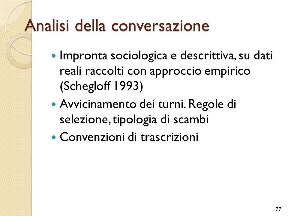 Analisi della conversazione Impronta sociologica e descrittiva, su dati reali raccolti con approccio empirico (Schegloff 1993) Avvicinamento dei turni