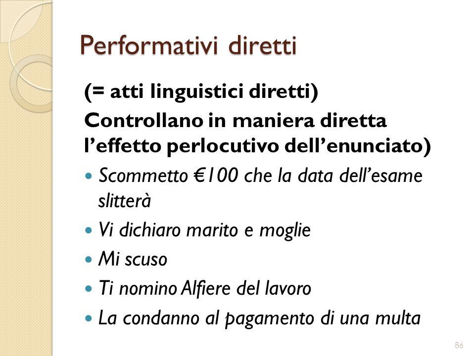 Performativi diretti (= atti linguistici diretti) Controllano in maniera diretta l'effetto perlocutivo dell'enunciato) Scommetto €100 che la data dell