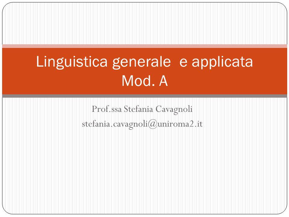 Prof.ssa Stefania Cavagnoli stefania.cavagnoli@uniroma2.it Linguistica generale e applicata Mod. A