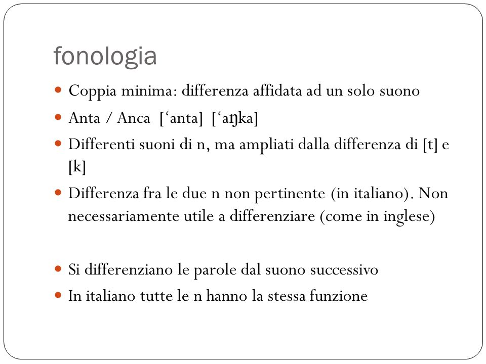 fonologia Coppia minima: differenza affidata ad un solo suono Anta / Anca ['anta] ['a ŋ ka] Differenti suoni di n, ma ampliati dalla differenza di [t]
