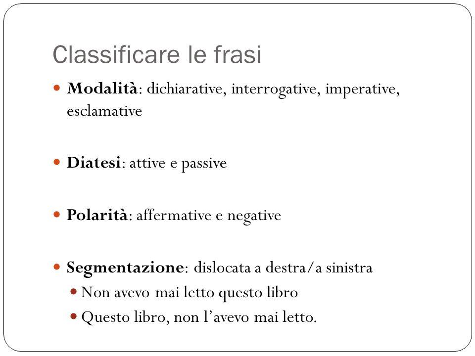 Classificare le frasi Modalità: dichiarative, interrogative, imperative, esclamative Diatesi: attive e passive Polarità: affermative e negative Segmen