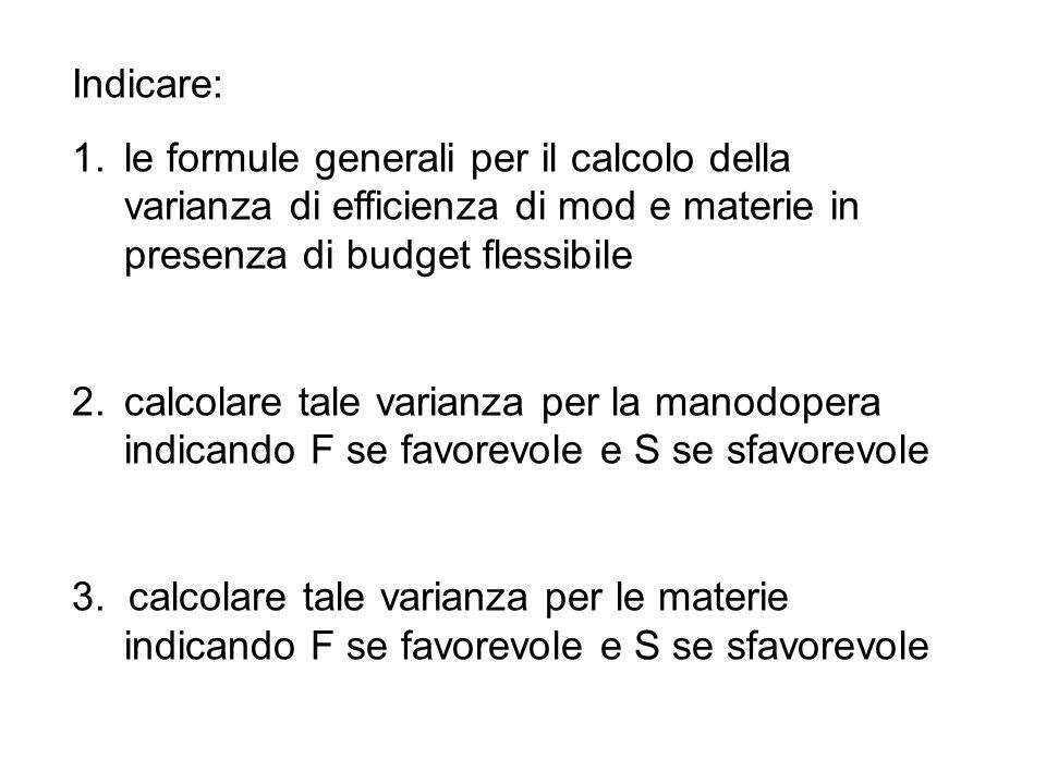 Indicare: 1.le formule generali per il calcolo della varianza di efficienza di mod e materie in presenza di budget flessibile 2.calcolare tale varianza per la manodopera indicando F se favorevole e S se sfavorevole 3.