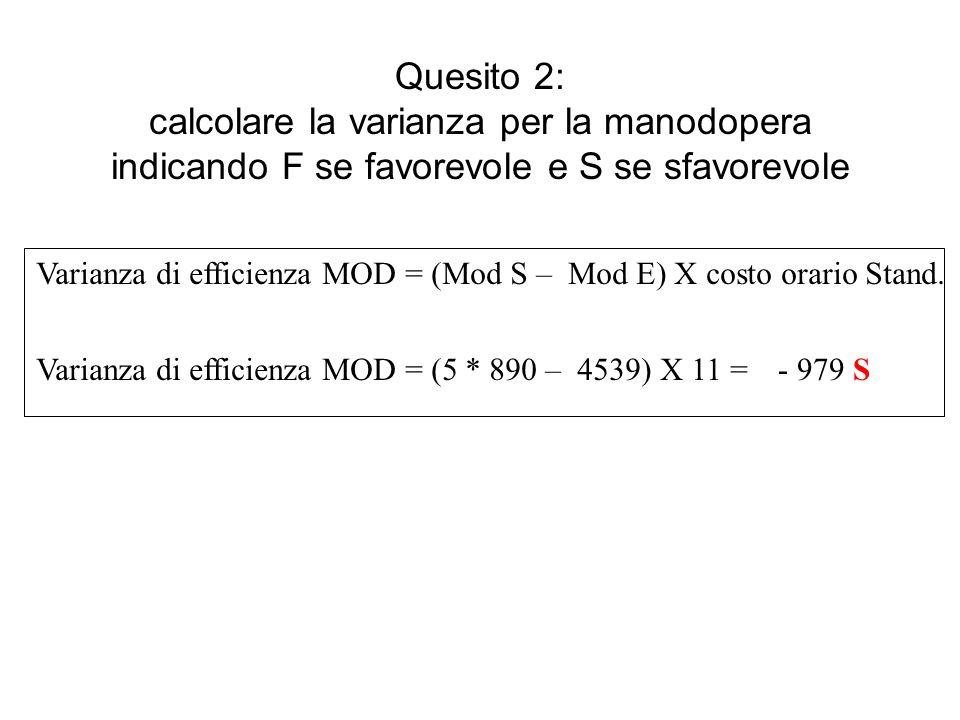 Quesito 2: calcolare la varianza per la manodopera indicando F se favorevole e S se sfavorevole Varianza di efficienza MOD = (Mod S – Mod E) X costo orario Stand.