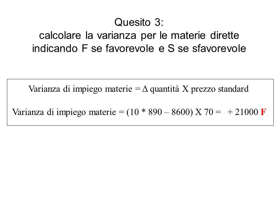 Quesito 3: calcolare la varianza per le materie dirette indicando F se favorevole e S se sfavorevole Varianza di impiego materie = Δ quantità X prezzo standard Varianza di impiego materie = (10 * 890 – 8600) X 70 =+ 21000 F