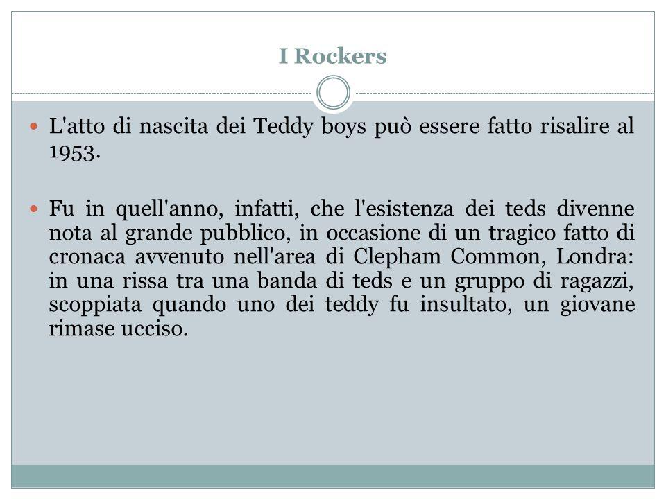 I Rockers L'atto di nascita dei Teddy boys può essere fatto risalire al 1953. Fu in quell'anno, infatti, che l'esistenza dei teds divenne nota al gran