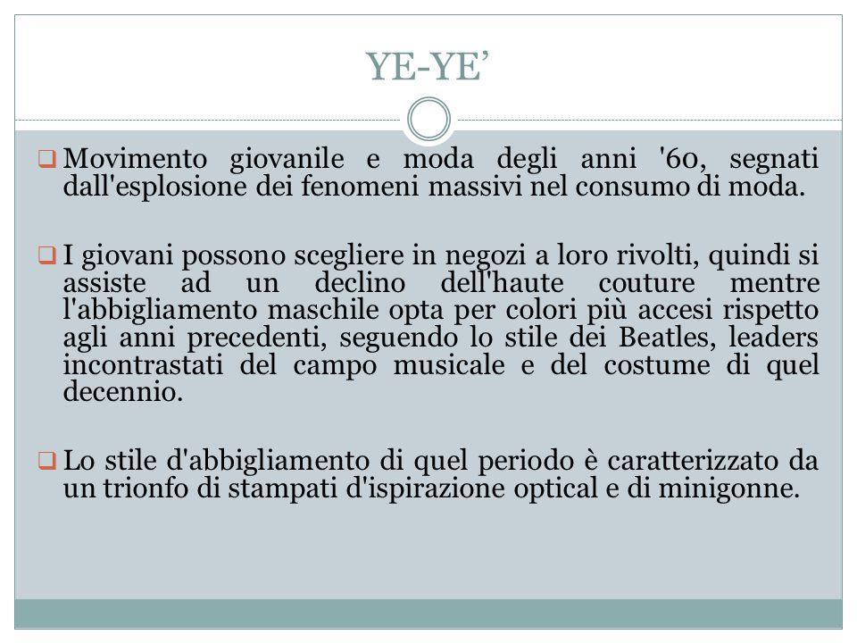 YE-YE'  Movimento giovanile e moda degli anni '60, segnati dall'esplosione dei fenomeni massivi nel consumo di moda.  I giovani possono scegliere in