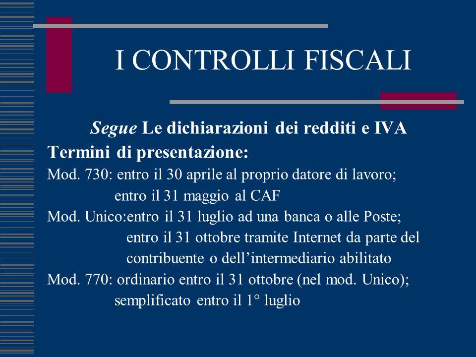 I CONTROLLI FISCALI Segue Le dichiarazioni dei redditi e IVA Termini di presentazione: Mod. 730: entro il 30 aprile al proprio datore di lavoro; entro