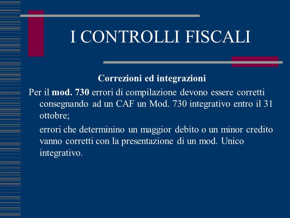 I CONTROLLI FISCALI Correzioni ed integrazioni Per il mod. 730 errori di compilazione devono essere corretti consegnando ad un CAF un Mod. 730 integra