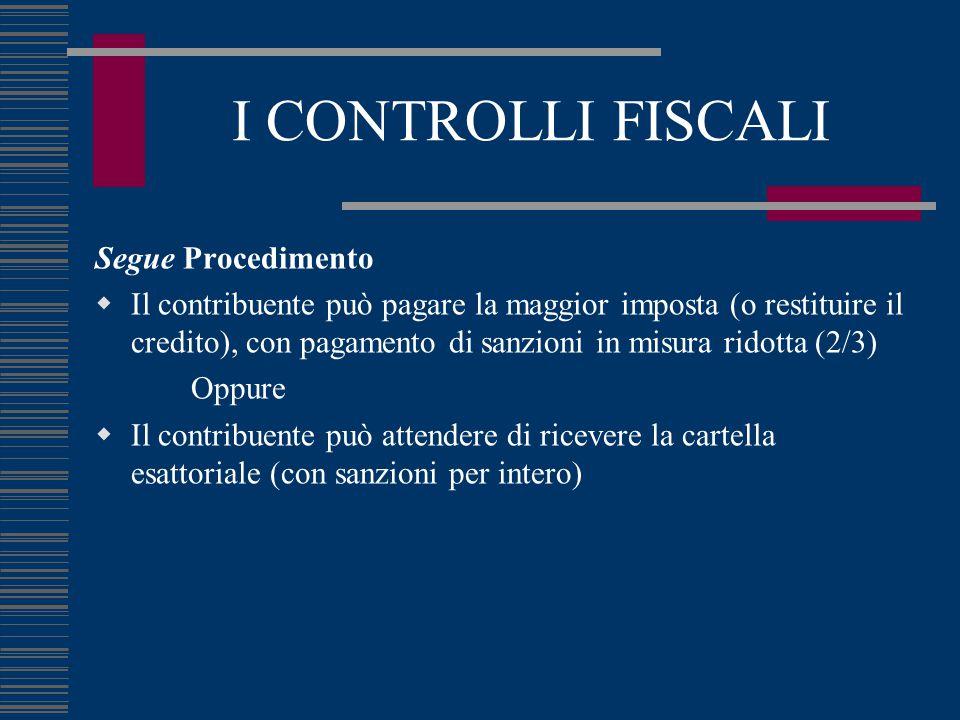 I CONTROLLI FISCALI Segue Procedimento  Il contribuente può pagare la maggior imposta (o restituire il credito), con pagamento di sanzioni in misura ridotta (2/3) Oppure  Il contribuente può attendere di ricevere la cartella esattoriale (con sanzioni per intero)