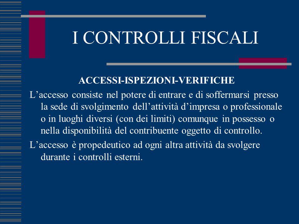 I CONTROLLI FISCALI ACCESSI-ISPEZIONI-VERIFICHE L'accesso consiste nel potere di entrare e di soffermarsi presso la sede di svolgimento dell'attività