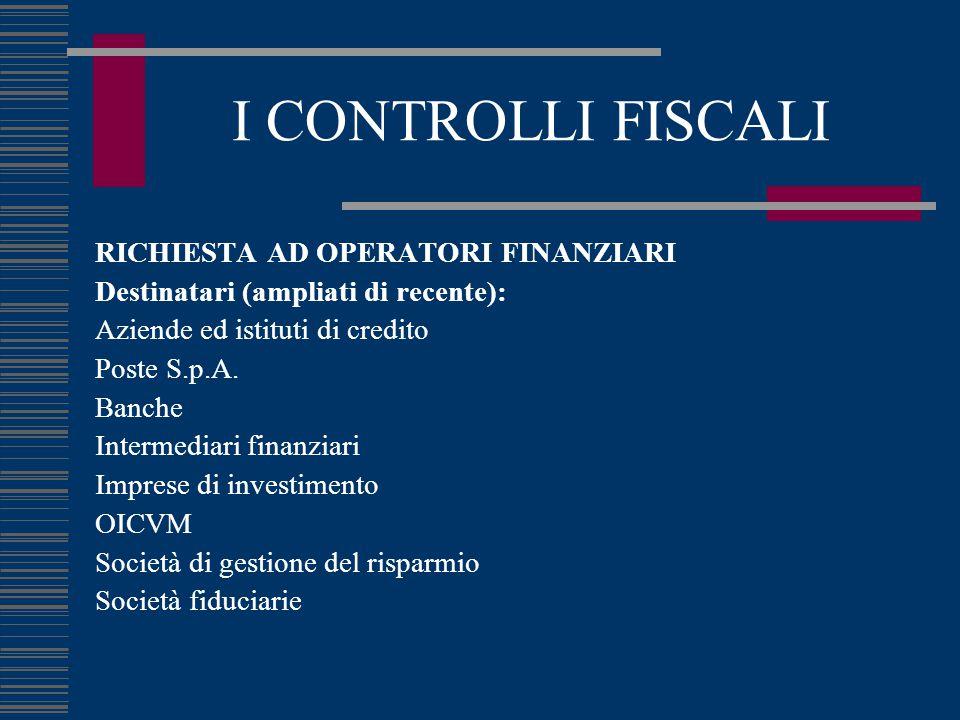 I CONTROLLI FISCALI RICHIESTA AD OPERATORI FINANZIARI Destinatari (ampliati di recente): Aziende ed istituti di credito Poste S.p.A.