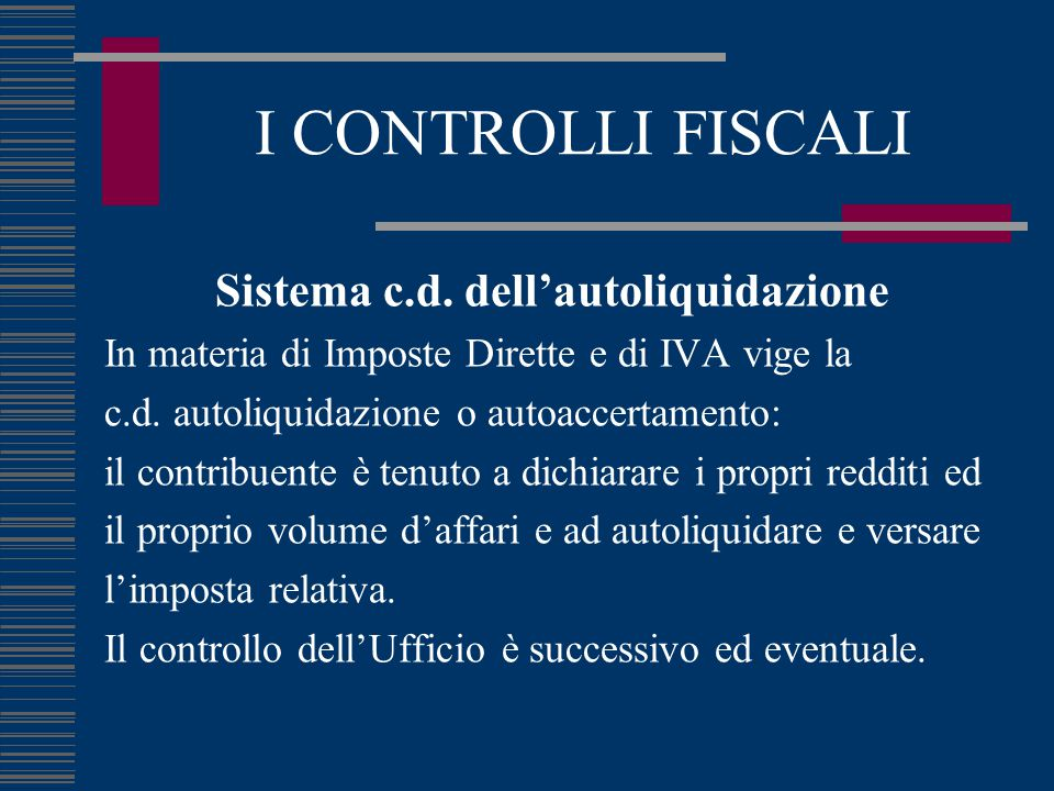 I CONTROLLI FISCALI Sistema c.d. dell'autoliquidazione In materia di Imposte Dirette e di IVA vige la c.d. autoliquidazione o autoaccertamento: il con