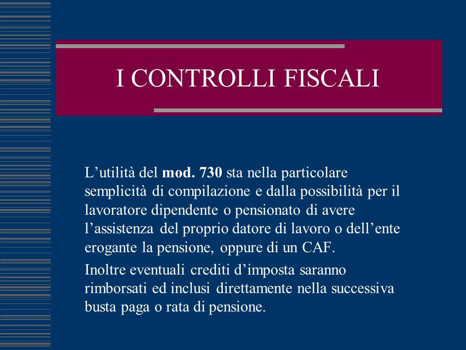 I CONTROLLI FISCALI L'utilità del mod. 730 sta nella particolare semplicità di compilazione e dalla possibilità per il lavoratore dipendente o pension