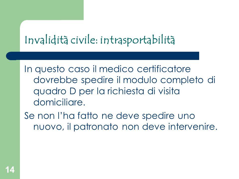 14 Invalidità civile: intrasportabilità In questo caso il medico certificatore dovrebbe spedire il modulo completo di quadro D per la richiesta di vis