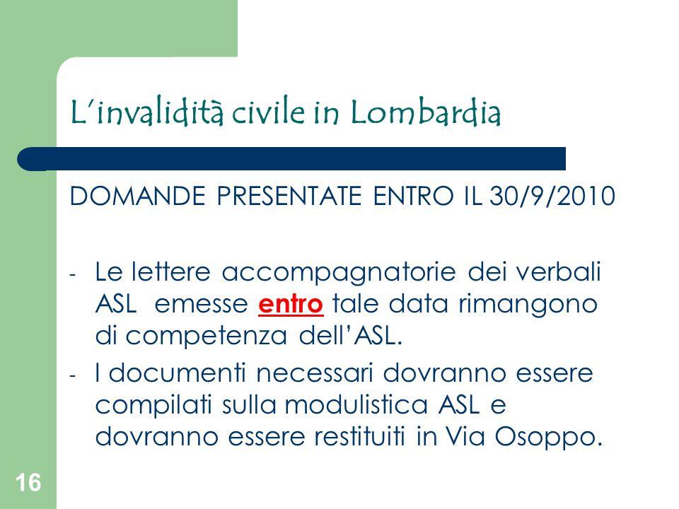 16 L'invalidità civile in Lombardia DOMANDE PRESENTATE ENTRO IL 30/9/2010 - Le lettere accompagnatorie dei verbali ASL emesse entro tale data rimangon