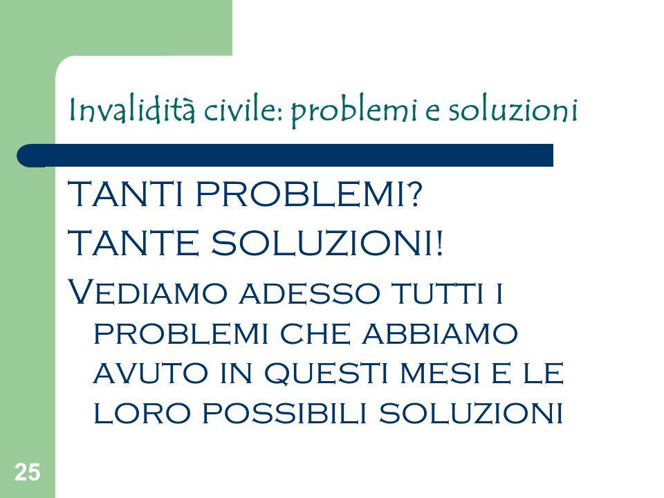 25 Invalidità civile: problemi e soluzioni TANTI PROBLEMI? TANTE SOLUZIONI! Vediamo adesso tutti i problemi che abbiamo avuto in questi mesi e le loro