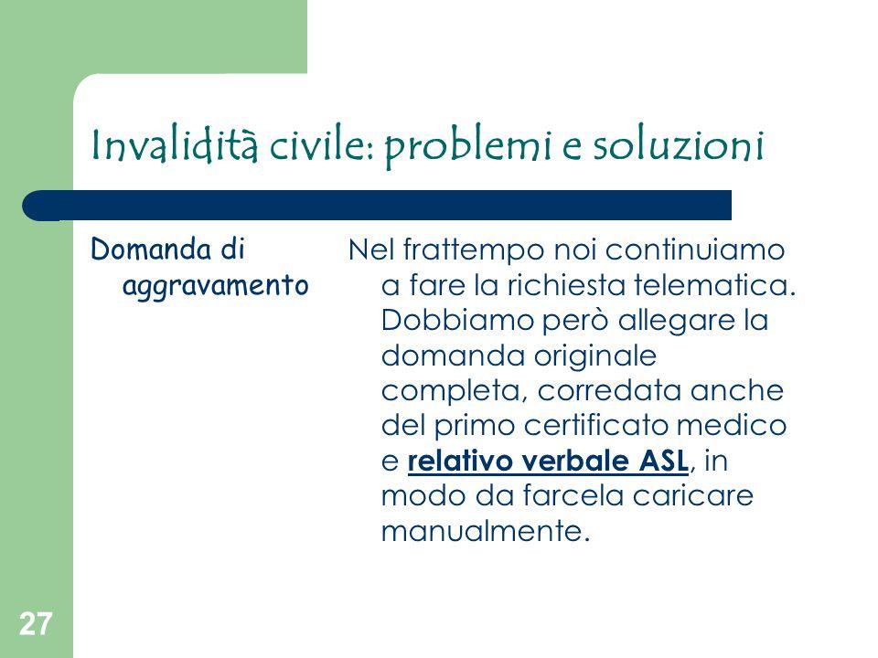 27 Invalidità civile: problemi e soluzioni Domanda di aggravamento Nel frattempo noi continuiamo a fare la richiesta telematica. Dobbiamo però allegar