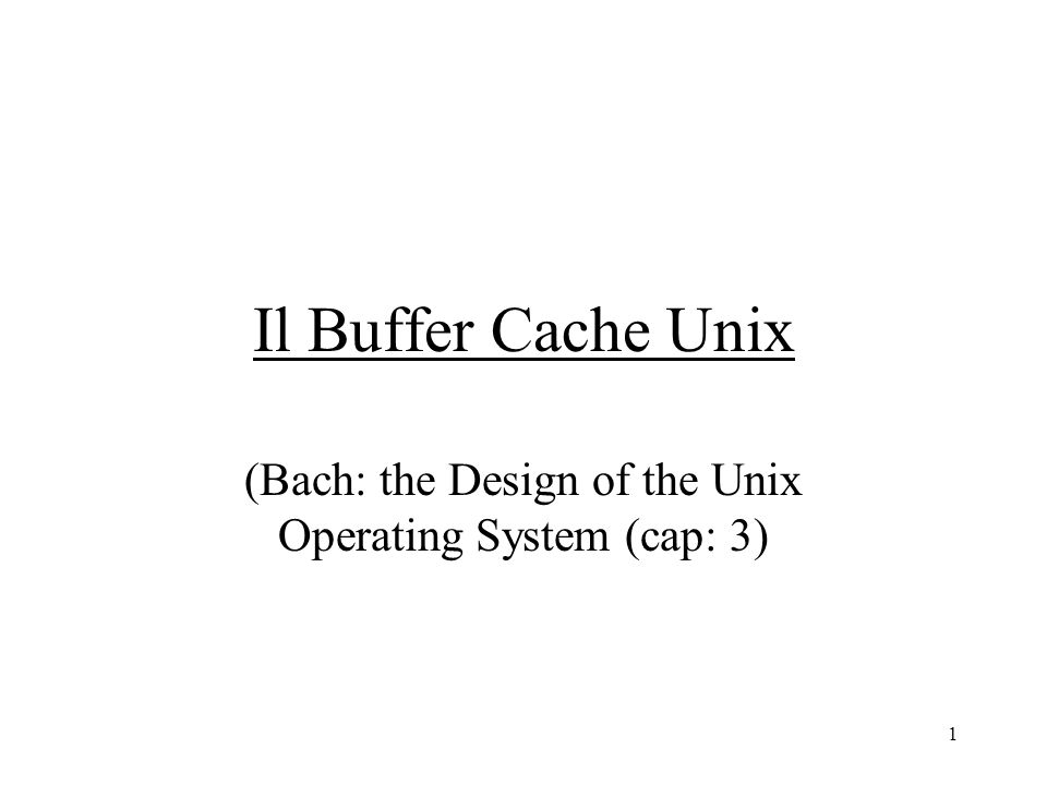 1 Il Buffer Cache Unix (Bach: the Design of the Unix Operating System (cap: 3)
