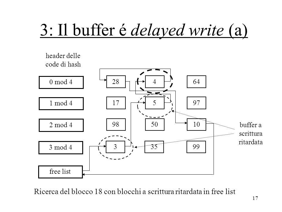 17 3: Il buffer é delayed write (a) 28464 0 mod 4 17597 1 mod 4 985010 2 mod 4 33599 3 mod 4 free list header delle code di hash Ricerca del blocco 18 con blocchi a scrittura ritardata in free list buffer a scrittura ritardata