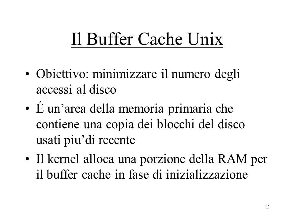 2 Il Buffer Cache Unix Obiettivo: minimizzare il numero degli accessi al disco É un'area della memoria primaria che contiene una copia dei blocchi del disco usati piu'di recente Il kernel alloca una porzione della RAM per il buffer cache in fase di inizializzazione