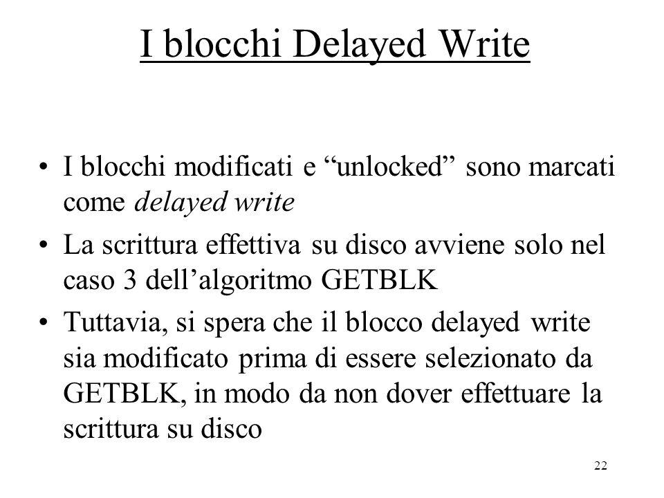 22 I blocchi Delayed Write I blocchi modificati e unlocked sono marcati come delayed write La scrittura effettiva su disco avviene solo nel caso 3 dell'algoritmo GETBLK Tuttavia, si spera che il blocco delayed write sia modificato prima di essere selezionato da GETBLK, in modo da non dover effettuare la scrittura su disco