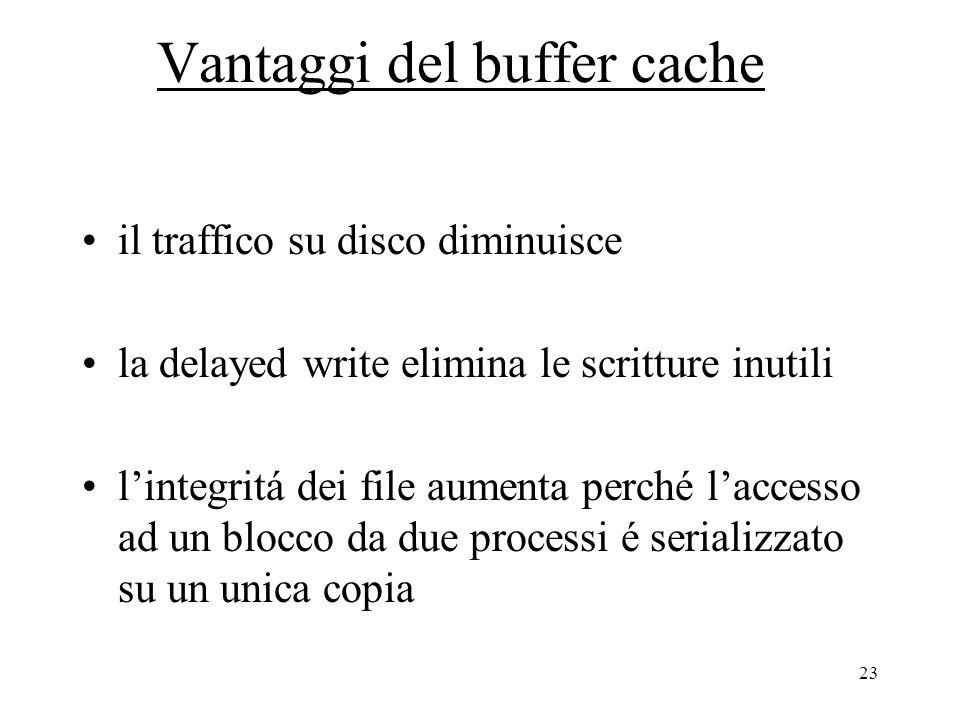 23 Vantaggi del buffer cache il traffico su disco diminuisce la delayed write elimina le scritture inutili l'integritá dei file aumenta perché l'accesso ad un blocco da due processi é serializzato su un unica copia