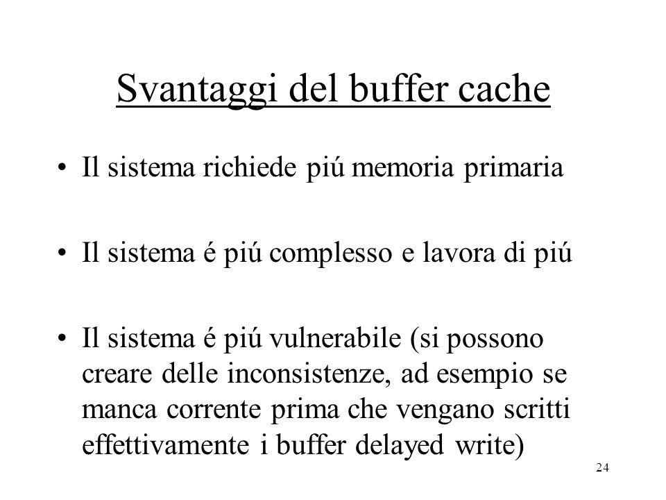 24 Svantaggi del buffer cache Il sistema richiede piú memoria primaria Il sistema é piú complesso e lavora di piú Il sistema é piú vulnerabile (si possono creare delle inconsistenze, ad esempio se manca corrente prima che vengano scritti effettivamente i buffer delayed write)