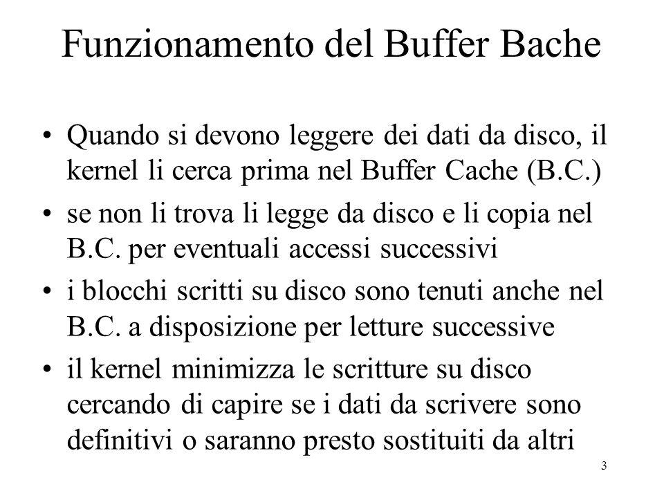 3 Funzionamento del Buffer Bache Quando si devono leggere dei dati da disco, il kernel li cerca prima nel Buffer Cache (B.C.) se non li trova li legge da disco e li copia nel B.C.