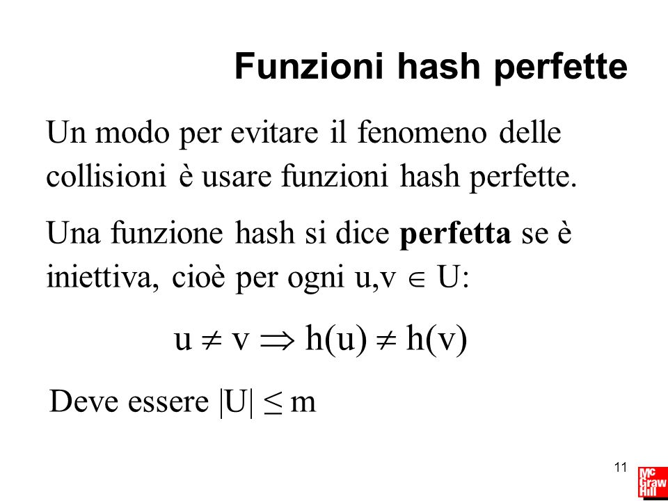 11 Funzioni hash perfette u  v  h(u)  h(v) Una funzione hash si dice perfetta se è iniettiva, cioè per ogni u,v  U: Un modo per evitare il fenomeno delle collisioni è usare funzioni hash perfette.