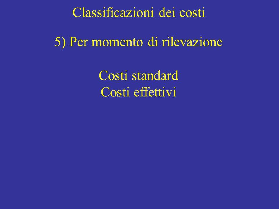 Classificazioni dei costi 5) Per momento di rilevazione Costi standard Costi effettivi