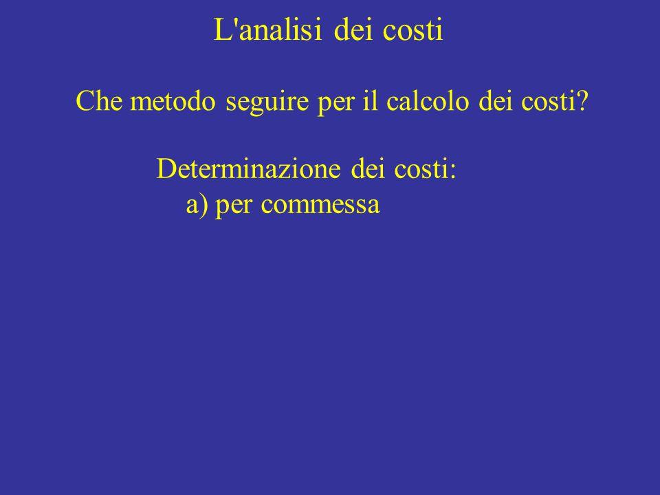 L'analisi dei costi Che metodo seguire per il calcolo dei costi? Determinazione dei costi: a) per commessa